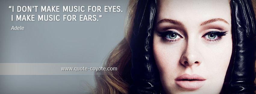 Adele - I don't make music for eyes. I make music for ears.