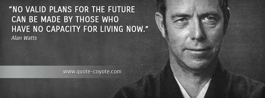 Alan Watts - No valid plans for the future can be made by those who have no capacity for living now.