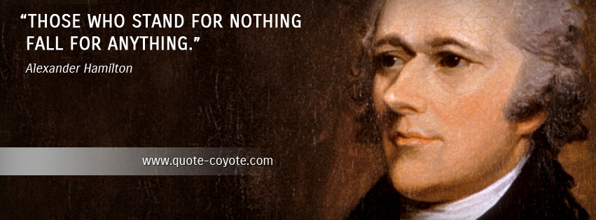 Alexander Hamilton - Those who stand for nothing fall for anything.