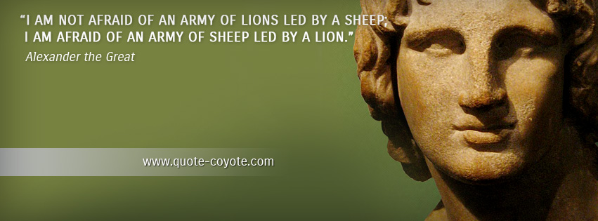 Alexander the Great - I am not afraid of an army of lions led by a sheep; I am afraid of an army of sheep led by a lion.
