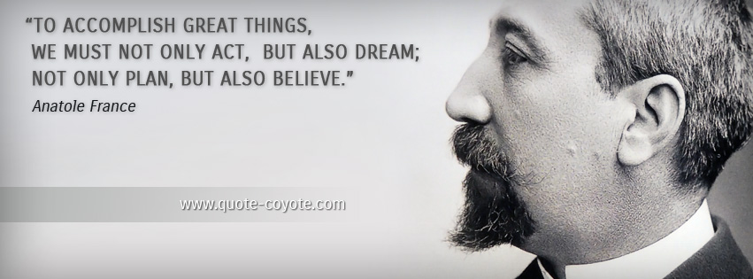 Anatole France - To accomplish great things, we must not only act, but also dream; not only plan, but also believe.
