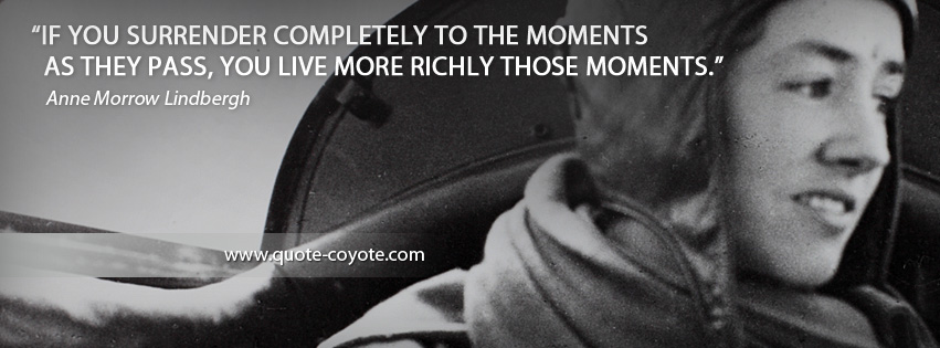 Anne Morrow Lindbergh - If you surrender completely to the moments as they pass, you live more richly those moments.