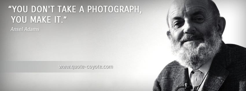 Ansel Adams - You don't take a photograph, you make it.