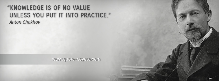 Anton Chekhov - Knowledge is of no value unless you put it into practice.
