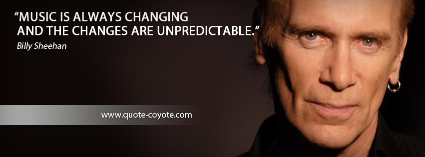 Billy Sheehan - Music is always changing and the changes are unpredictable.