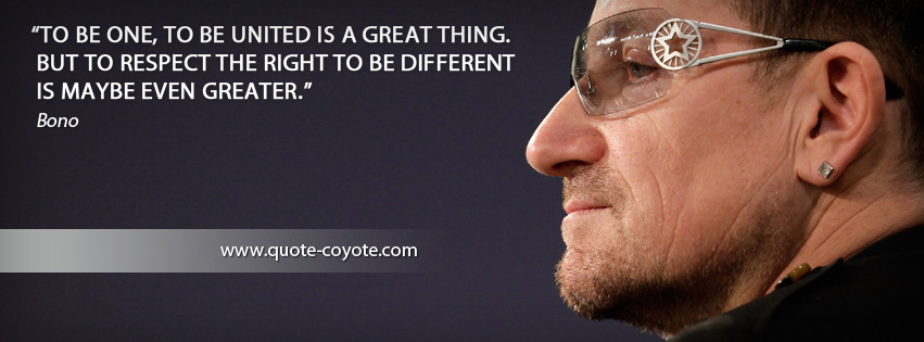 Bono - To be one, to be united is a great thing. But to respect the right to be different is maybe even greater.