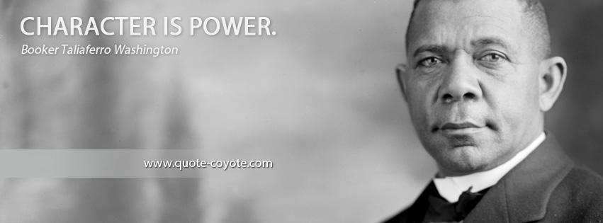 Booker Washington - Character is power.