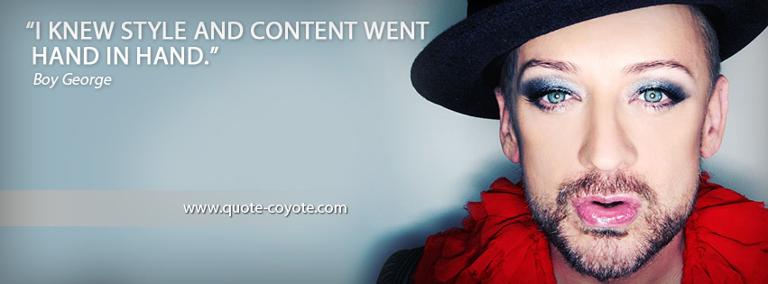 Boy George - I knew style and content went hand in hand.