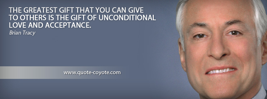 Brian Tracy - The greatest gift that you can give to others is the gift of unconditional love and acceptance.