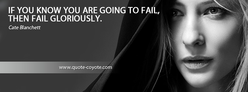 Cate Blanchett - If you know you are going to fail, then fail gloriously.