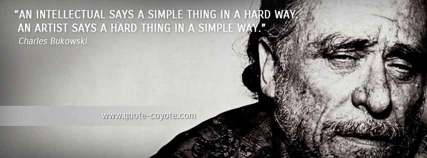 Charles Bukowski - An intellectual says a simple thing in a hard way. An artist says a hard thing in a simple way.