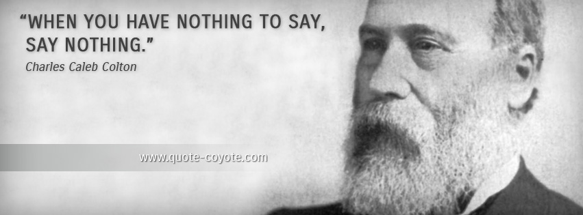 Charles Caleb Colton - When you have nothing to say, say nothing.