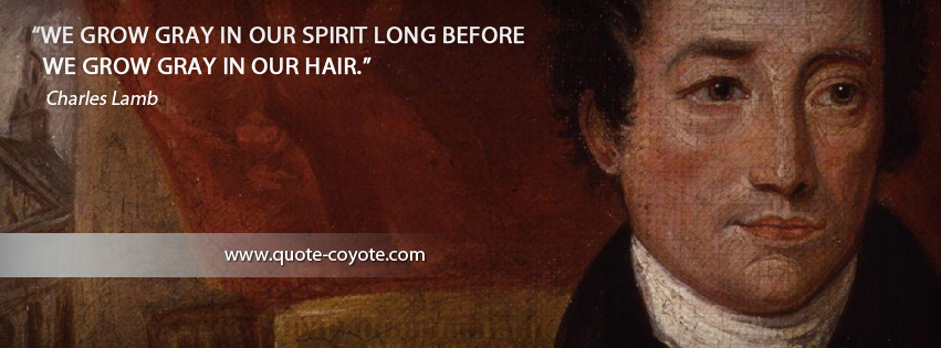 Charles Lamb - We grow gray in our spirit long before we grow gray in our hair.