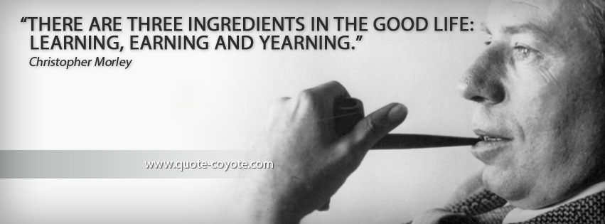 Christopher Morley - There are three ingredients in the good life: learning, earning and yearning.