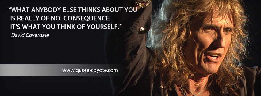 David Coverdale - What anybody else thinks about you is really of no consequence. It's what you think of yourself.