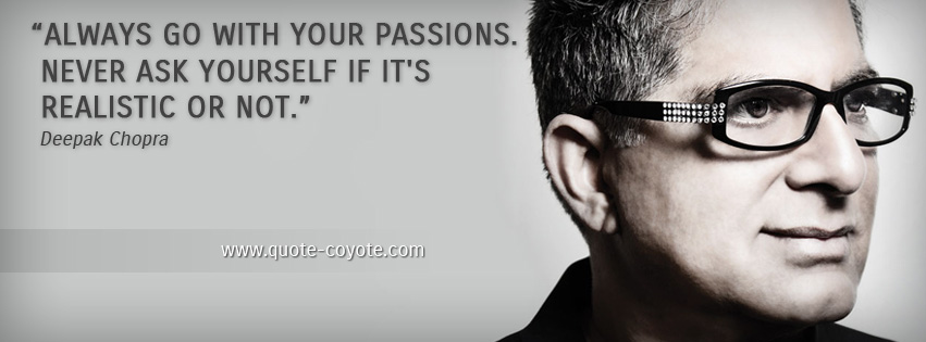 Deepak Chopra - Always go with your passions. Never ask yourself if it's realistic or not.
