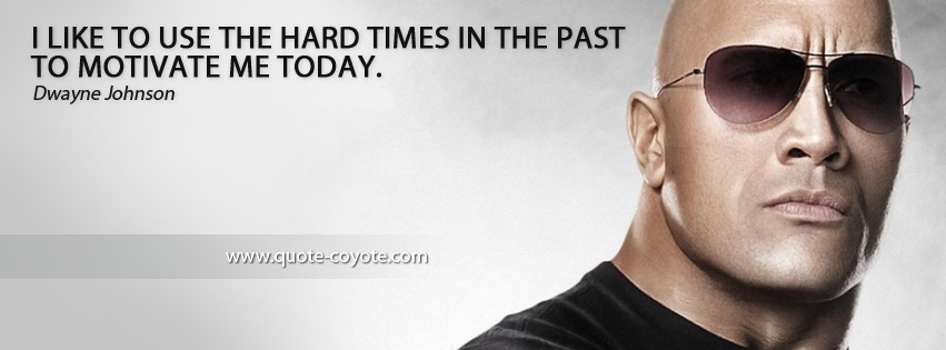 Dwayne Johnson - I like to use the hard times in the past to motivate me today.
