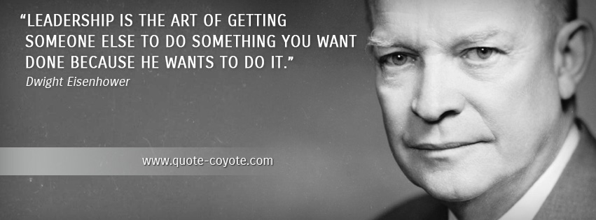 Dwight Eisenhower - Leadership is the art of getting someone else to do something you want done because he wants to do it.
