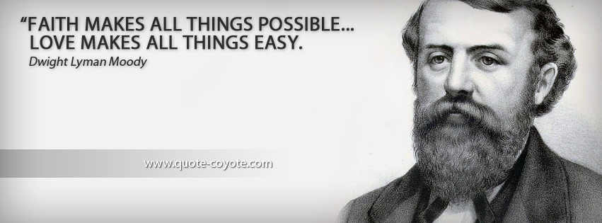 Dwight Lyman Moody - Faith makes all things possible... love makes all things easy.