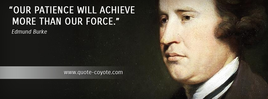 Edmund Burke - Our patience will achieve more than our force.