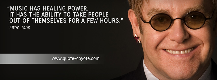 Elton John - Music has healing power. It has the ability to take people out of themselves for a few hours.