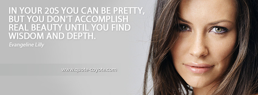 Evangeline Lilly - In your 20s you can be pretty, but you don't accomplish real beauty until you find wisdom and depth.