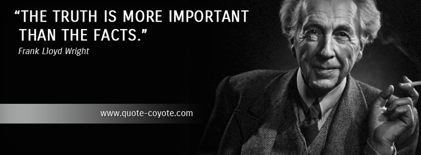 Frank Lloyd Wright - The truth is more important than the facts.