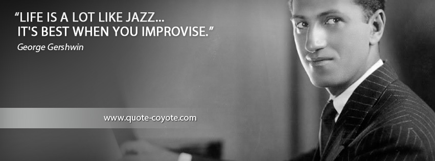 George Gershwin - Life is a lot like jazz... it's best when you improvise.