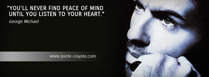 George Michael - You'll never find peace of mind until you listen to your heart.