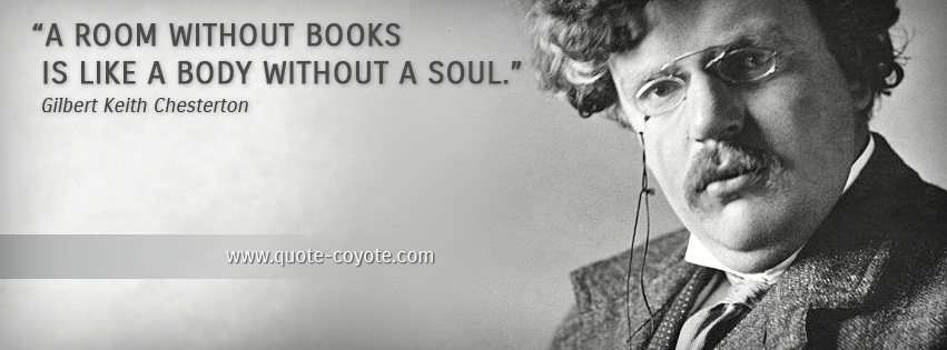 Gilbert Keith Chesterton - A room without books is like a body without a soul.