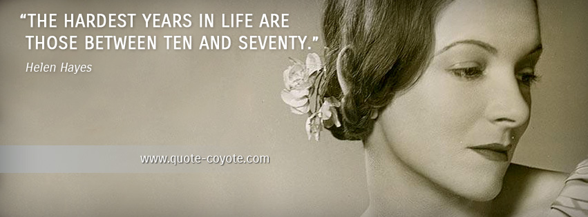 Helen Hayes - The hardest years in life are those between ten and seventy.