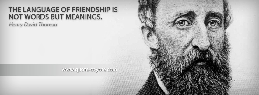 Henry David Thoreau - The language of friendship is not words but meanings.