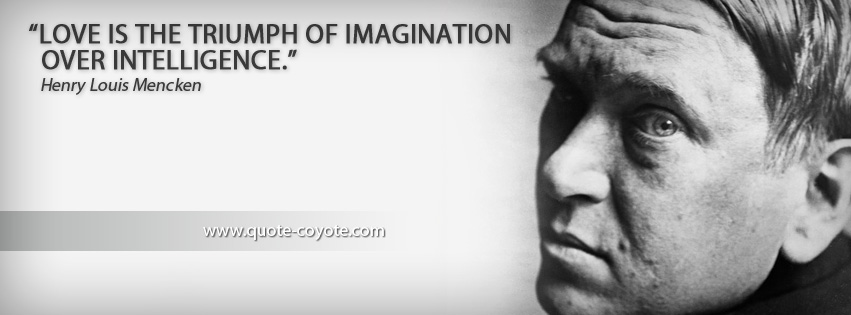 Henry Louis Mencken - Love is the triumph of imagination over intelligence.
