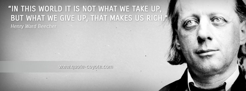 Henry Ward Beecher - In this world it is not what we take up, but what we give up, that makes us rich.