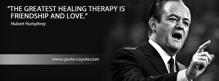 Hubert Humphrey - The greatest healing therapy is friendship and love.