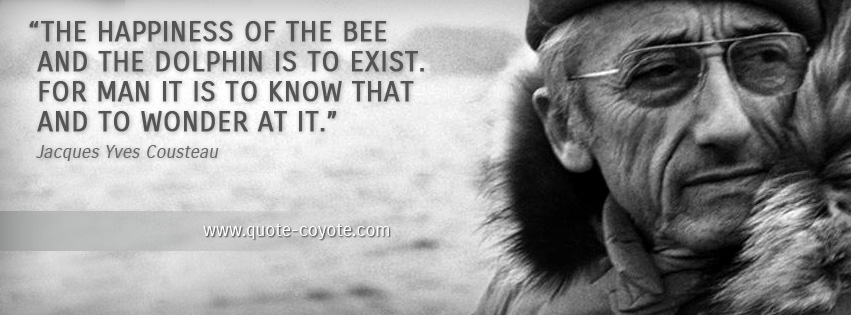 Jacques Yves Cousteau - The happiness of the bee and the dolphin is to exist. For man it is to know that and to wonder at it.