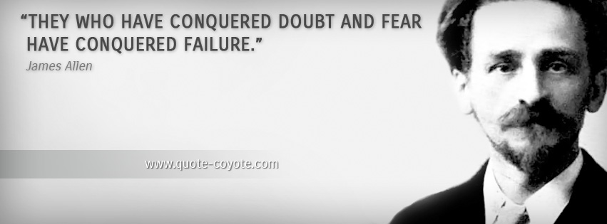 James Allen - They who have conquered doubt and fear have conquered failure.