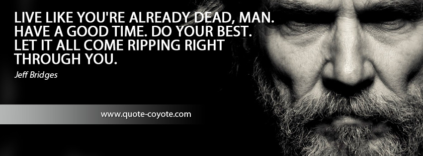 Jeff Bridges - Live like you're already dead, man. Have a good time. Do your best. Let it all come ripping right through you.