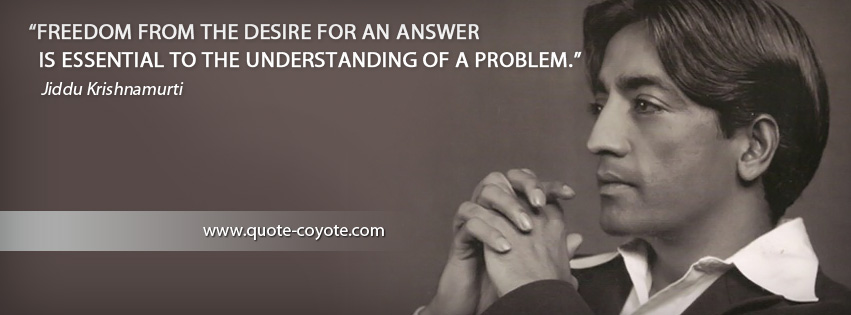 Jiddu Krishnamurti - Freedom from the desire for an answer is essential to the understanding of a problem.