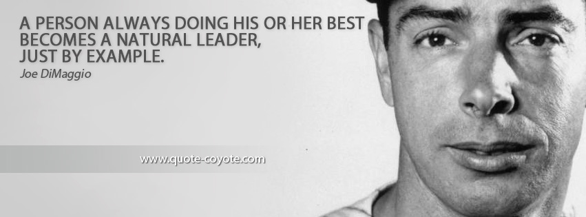 Joe DiMaggio - A person always doing his or her best becomes a natural leader, just by example.