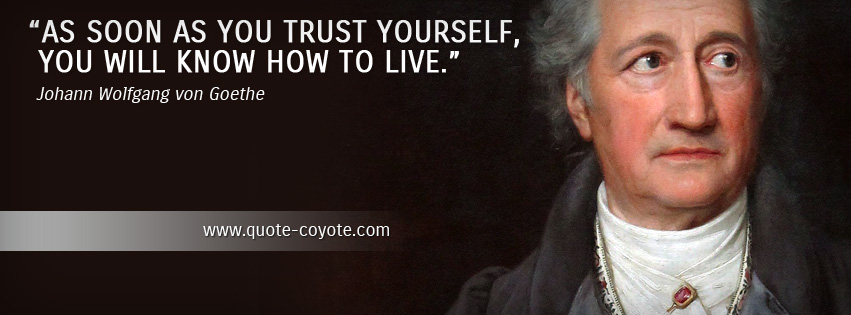 Johann Wolfgang von Goethe - As soon as you trust yourself, you will know how to live.