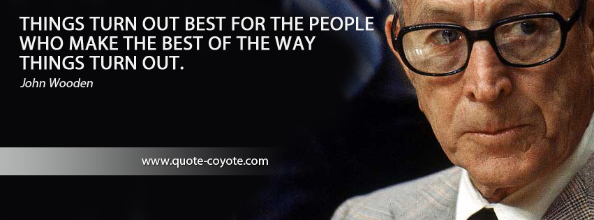 John Wooden - Things turn out best for the people who make the best of the way things turn out.