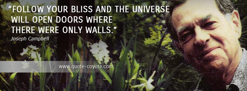 Joseph Campbell - Follow your bliss and the universe will open doors where there were only walls.