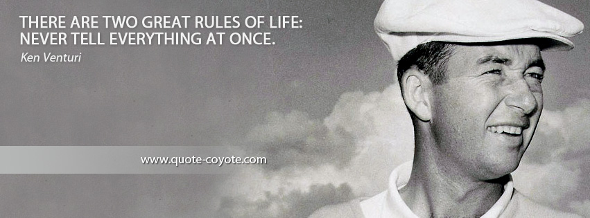 Ken Venturi - There are two great rules of life: never tell everything at once.