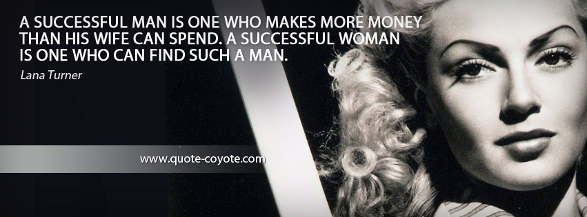 Lana Turner - A successful man is one who makes more money than his wife can spend. A successful woman is one who can find such a man.