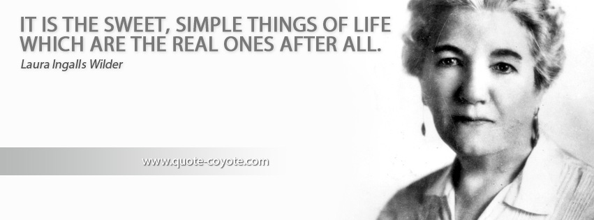 Laura Ingalls Wilder - It is the sweet, simple things of life which are the real ones after all.