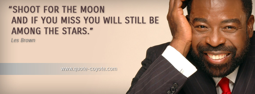 Les Brown - Shoot for the moon and if you miss you will still be among the stars.