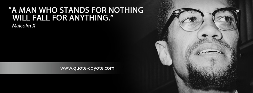 Malcolm X - A man who stands for nothing will fall for anything.