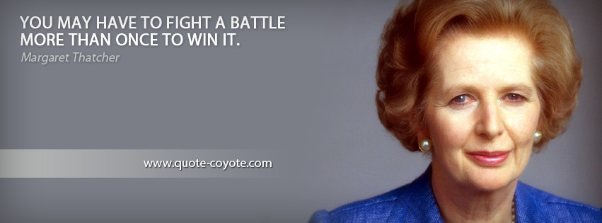 Margaret Thatcher - You may have to fight a battle more than once to win it.