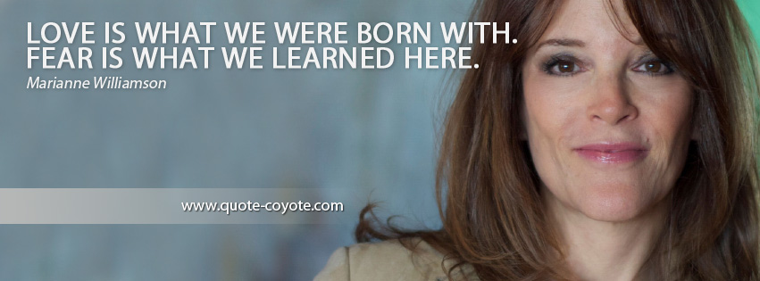 Marianne Williamson - Love is what we were born with. Fear is what we learned here.
